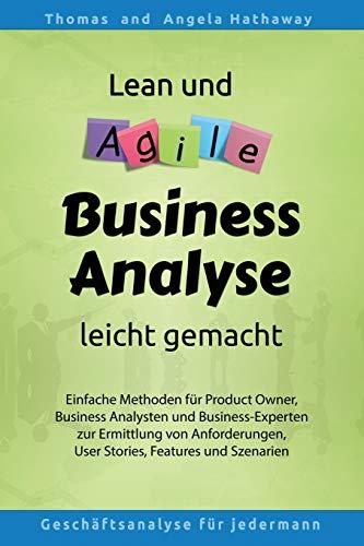 Lean und Agile Business Analyse leicht gemacht: Für Product Owners, Fachexperten, Business Teams, Business Analysten und alle, die Anforderungen für IT erheben und analysieren müssen