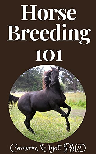 Horse Breeding 101: The Ultimate Guide to Horse Breeding, Training and Care (English Edition)