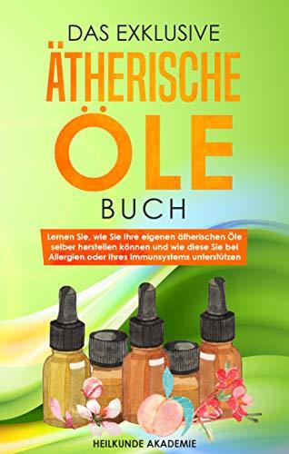 Das exklusive Ätherische Öle Buch: Lernen Sie, wie Sie Ihre eigenen ätherischen Öle selber herstellen können und wie diese Sie bei Allergien oder Ihrem Immunsystem unterstützen