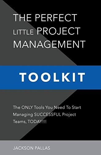The Perfect Little Project Management Toolkit: The Only Tools You Need To Start Managing Successful Project Teams, Today!!! (Little Black Business Books)