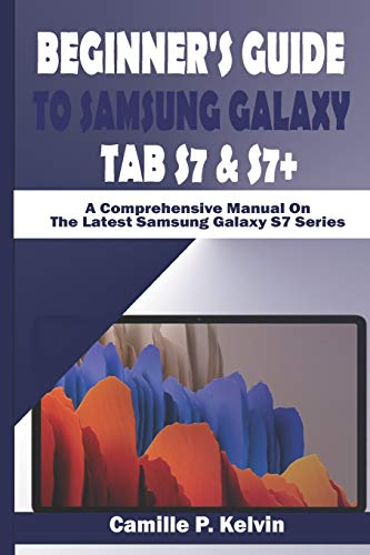BEGINNER'S GUIDE TO SAMSUNG GALAXY TAB S7 & S7+: A Comprehensive Manual On The Latest Samsung Galaxy S7 Series