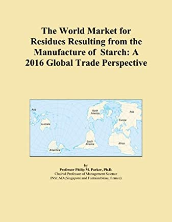 The World Market for Residues Resulting from the Manufacture of Starch: A 2016 Global Trade Perspective