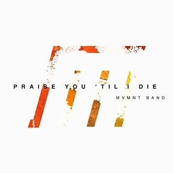 Praise You 'Til I Die