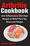 Arthritis Cookbook: Anti-Inflammatory Diet Meal Recipes to Relief Flare Up, Stress and Fatigue