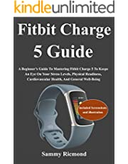 Fitbit Charge 5 Guide: A Beginner's Guide To Mastering Fitbit Charge 5 To Keeps An Eye On Your Stress Levels, Physical Readiness, Cardiovascular Health, And General Well-Being