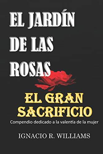 EL GRAN SACRIFICIO Y EL JARDÍN DE LAS ROSAS: Compendio dedicado a la valentía de la mujer.