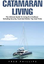 Catamaran Living: The Ultimate Guide To Living On A Sailboat - Including Security, Food And Shelter Tips And Tricks