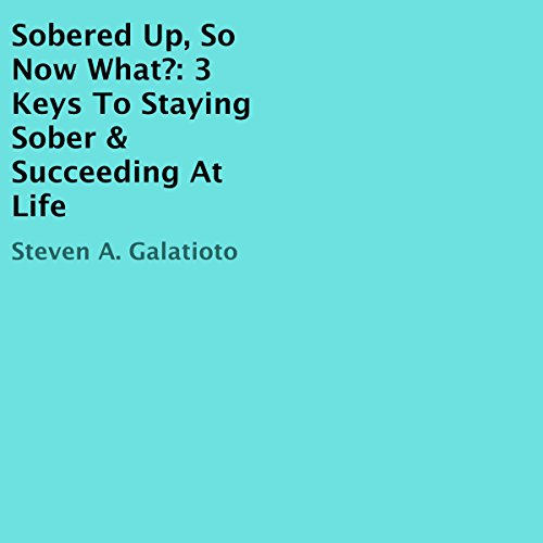 Sobered Up, so Now What? Audiobook By Steven A. Galatioto cover art