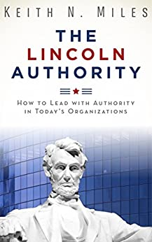 The Lincoln Authority: How to Lead with Authority in Today's Organizations by [Keith Miles]