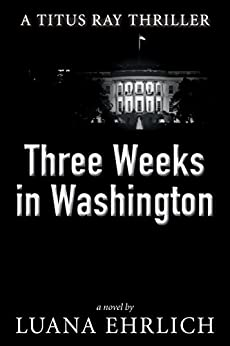 Three Weeks in Washington: A Titus Ray Thriller (Titus Ray Thrillers Book 3) by [Luana Ehrlich]
