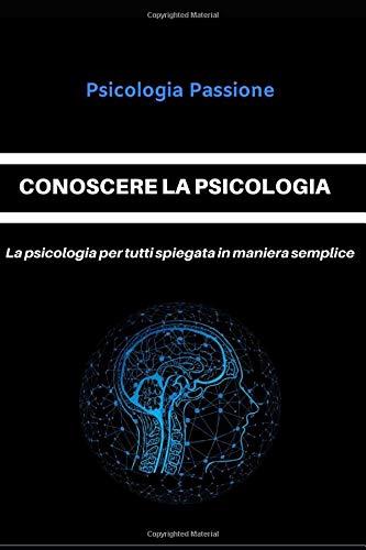 CONOSCERE LA PSICOLOGIA: La psicologia per tutti spiegata in maniera semplice