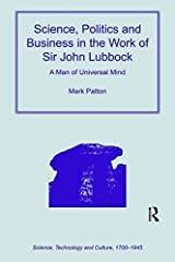 Science, Politics and Business in the Work of Sir John Lubbock: A Man of Universal Mind (Science, Technology and Culture, 1700-1945) Kindle Edition