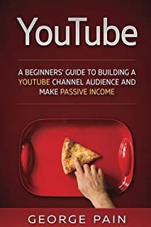 YouTube: A Beginners' Guide to Building a YouTube Channel Audience and Make Passive Income (Make Money Online on YouTube w...