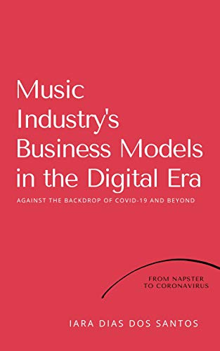 Music Industry's Business Models in the Digital Era: against the backdrop of COVID-19 and beyond: From Napster to Coronavirus (English Edition)