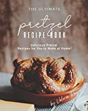 The Ultimate Pretzel Recipe Book: Delicious Pretzel Recipes for You to Make at Home!