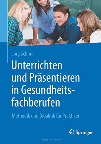 Unterrichten und Präsentieren in Gesundheitsfachberufen: Methodik und Didaktik für Praktiker