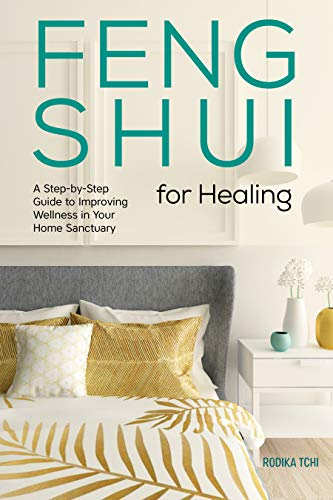 Feng Shui for Healing: A Step-By-Step Guide to Improving Wellness in Your Home Sanctuary