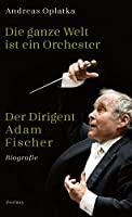 Die ganze Welt ist ein Orchester: Der Dirigent Adam Fischer