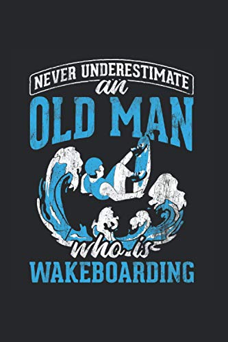 Never Underestimate An Old Man Who Is Wakeboarding: Wakeboarding notebook, surfing gift idea for the wakeboarder (Dot Grid, Dotted, 120 Pages, 6' x 9')