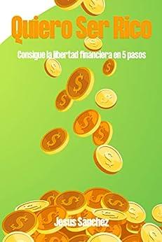 Quiero Ser Rico: Consigue la Libertad Financiera en 5 pasos (Spanish Edition) by [Jesus Sanchez]