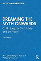 """Dreaming the Myth Onwards"": C. G. Jung on Christianity and on Hegel, Volume 6 (The Collected English Papers of Wolfgang Giegerich)"