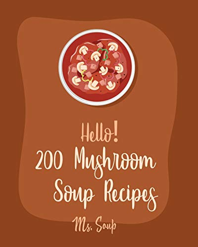 Hello! 200 Mushroom Soup Recipes: Best Mushroom Soup Cookbook Ever For Beginners [Irish Soup Book, Italian Soup Cookbook, Wild Mushroom Cookbook, Pumpkin Soup Recipe, Vegan Mushroom Cookbook] [Book 1]