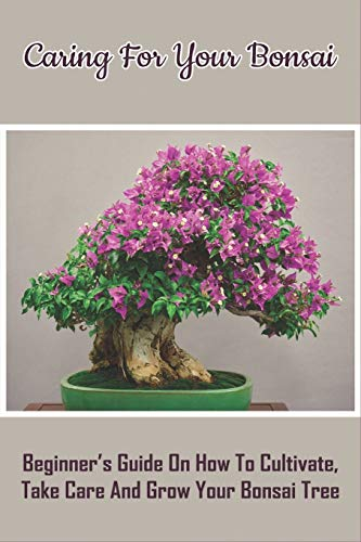 Caring For Your Bonsai: Beginner's Guide On How To Cultivate, Take Care And Grow Your Bonsai Tree: Bonsai Books For Beginners