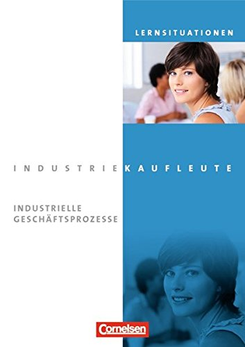Industriekaufleute - Aktuelle Ausgabe: Jahrgangsübergreifend - Industrielle Geschäftsprozesse: Arbeitsbuch mit Lernsituationen
