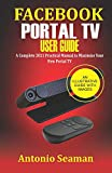Get Facebook Portal TV User Guide: A Complete 2021 Practical Manual to Maximize Your New Portal TV Just for $9.95