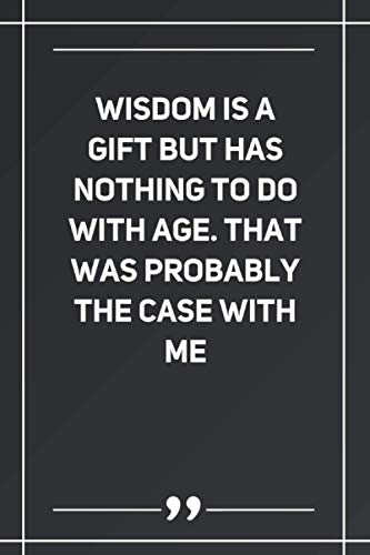 Wisdom Is A Gift But Has Nothing To Do With Age. That Was Probably The Case With Me: Blank Lined Notebook