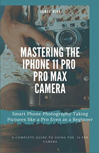 Mastering the iPhone 11 Pro and Pro Max Camera: Smart Phone Photography Taking Pictures like a Pro Even as a Beginner