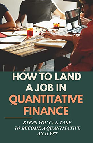 How To Land A Job In Quantitative Finance: Steps You Can Take To Become A Quantitative Analyst: A Book Aims At Aspiring Quants (English Edition)