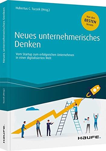 Neues unternehmerisches Denken: Vom Start-up zum erfolgreichen Unternehmen in einer digitalisierten Welt (Haufe Fachbuch)