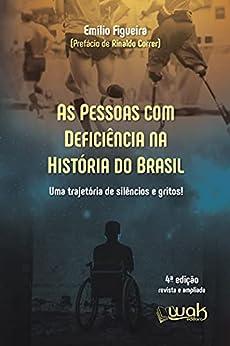 As Pessoas Com Deficiência na História do Brasil: Uma trajetória de silêncio e gritos! por [Emílio Figueira, Wak]