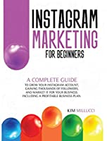Instagram Marketing for Beginners: A Complete Guide to Grow Your Instagram Account, Gaining Thousands of Followers, and Market It for Your Business. Including a Profitable Business Plan.