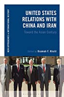 United States Relations With China and Iran: Toward the Asian Century (New Approaches to International History)