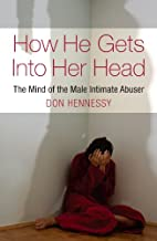 The Mind of the Intimate Male Abuser: How He Gets into Her Head