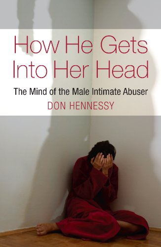 The Mind of the Intimate Male Abuser: How He Gets into Her Head: The Mind of the Male Intimate Abuser