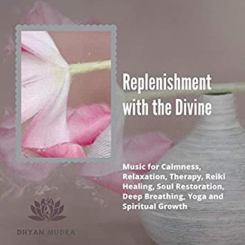 Replenishment With The Divine (Music For Calmness, Relaxation, Therapy, Reiki Healing, Soul Restoration, Deep Breathing, Yoga And Spiritual Growth)