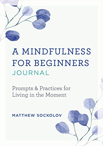 A Mindfulness for Beginners Journal: Prompts and Practices for Living in the Moment