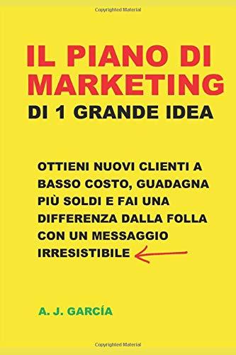 Il Piano Di Marketing Di 1 Grande Idea: Ottieni Nuovi Clienti A Basso Costo, Guadagna Più Soldi E Fai Una Differenza Dalla Folla Con Un Messaggio Irresistibile