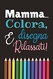 Mamma... Colora, Disegna E Rilassati: Un Libro Da Colorare E Disegnare Per Madri Stressate!