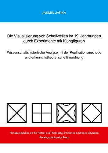 Die Visualisierung von Schallwellen im 19. Jahrhundert durch Experimente mit Klangfiguren: Wissenschaftshistorische Analyse mit der Replikationsmethode und erkenntnistheoretische Einordnung