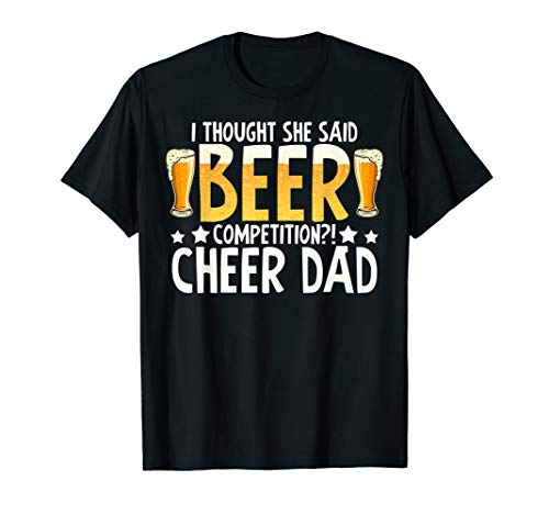 I thought she said beer competition cheer dad T-Shirt T-Shirt