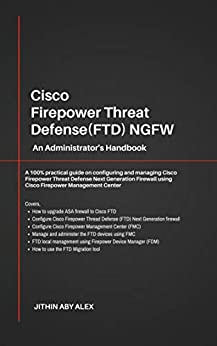 Cisco Firepower Threat Defense(FTD) NGFW: An Administrator's Handbook : A 100% practical guide on configuring and managing CiscoFTD using Cisco FMC and FDM. by [Jithin Alex]