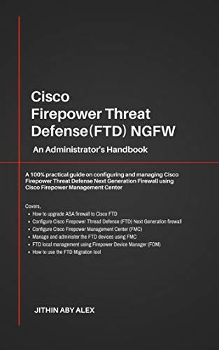 Cisco Firepower Threat Defense(FTD) NGFW: An Administrator's Handbook : A 100% practical guide on configuring and managing CiscoFTD using Cisco FMC and FDM.