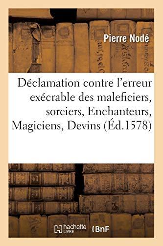 Déclamation contre l'erreur exécrable des maleficiers, sorciers, Enchanteurs, Magiciens, Devins: et semblables observateurs des superstitions, lesquelz pullulent maintenant couvertement en France