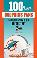 100 Things Dolphins Fans Should Know & Do Before They Die (100 Things Fans Should Know)
