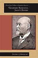 From Foot Soldier to Finance Minister: Takahashi Korekiyo, Japan's Keynes (Harvard East Asian Monographs)