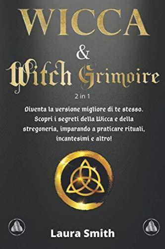 WICCA & WITCH GRIMOIRE: 2 in 1: Diventa la versione migliore di te stesso. Scopri i segreti della Wicca e della stregoneria, imparando a praticare rituali, incantesimi e altro!